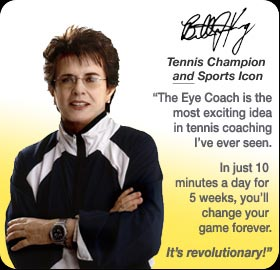 The Eye Coach is the most exciting idea in tennis coaching I've ever seen. In just 10 minutes a day for 5 weeks, you'll change your game forever. It's revolutionary!-- Billie Jean King